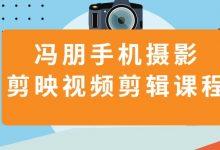 冯朋手机摄影教程+剪映视频剪辑,19节短视频拍摄制作课程下载